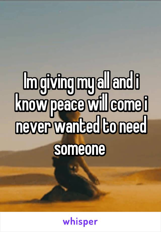 Im giving my all and i know peace will come i never wanted to need someone