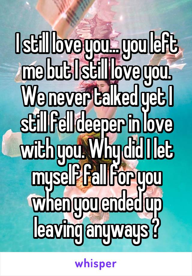 I still love you... you left me but I still love you. We never talked yet I still fell deeper in love with you. Why did I let myself fall for you when you ended up leaving anyways ?