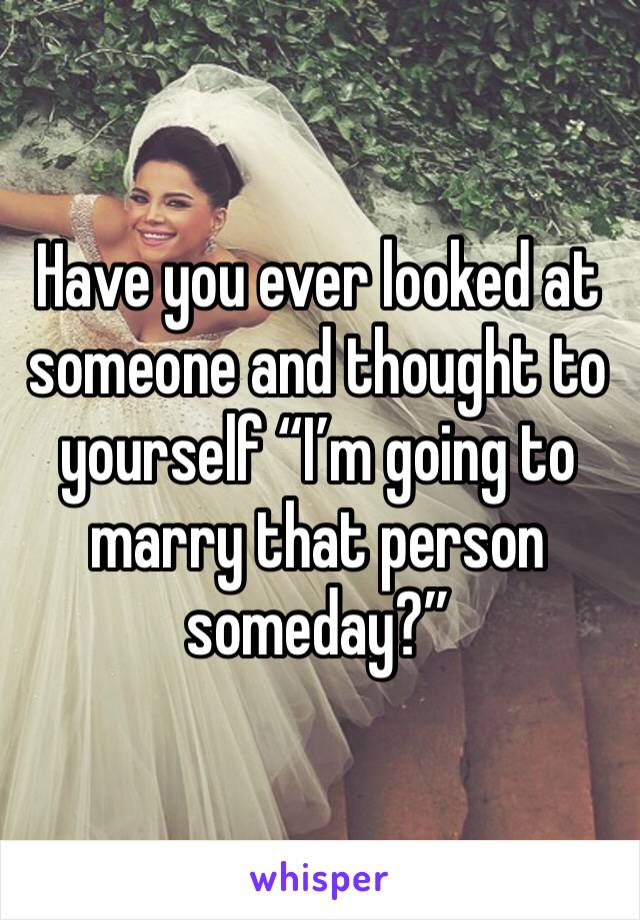 """Have you ever looked at someone and thought to yourself """"I'm going to marry that person someday?"""""""