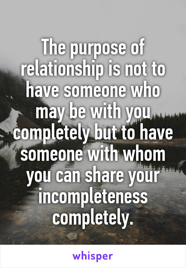 The purpose of relationship is not to have someone who may be with you completely but to have someone with whom you can share your incompleteness completely.