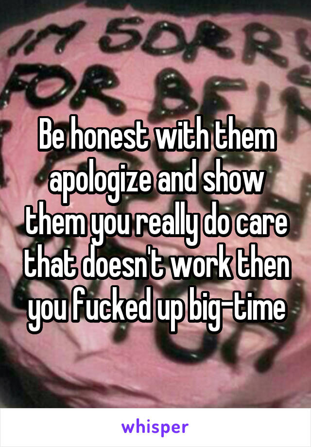 Be honest with them apologize and show them you really do care that doesn't work then you fucked up big-time