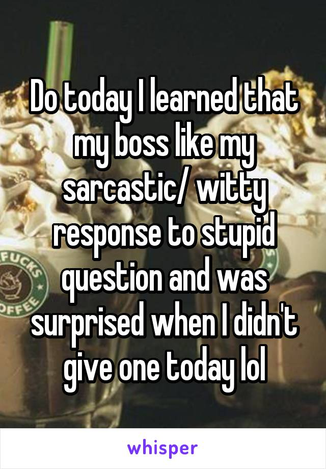 Do today I learned that my boss like my sarcastic/ witty response to stupid question and was surprised when I didn't give one today lol