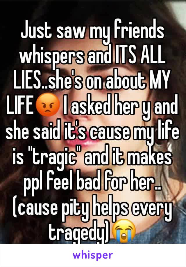 "Just saw my friends whispers and ITS ALL LIES..she's on about MY LIFE😡 I asked her y and she said it's cause my life is ""tragic"" and it makes ppl feel bad for her.. (cause pity helps every tragedy)😭"