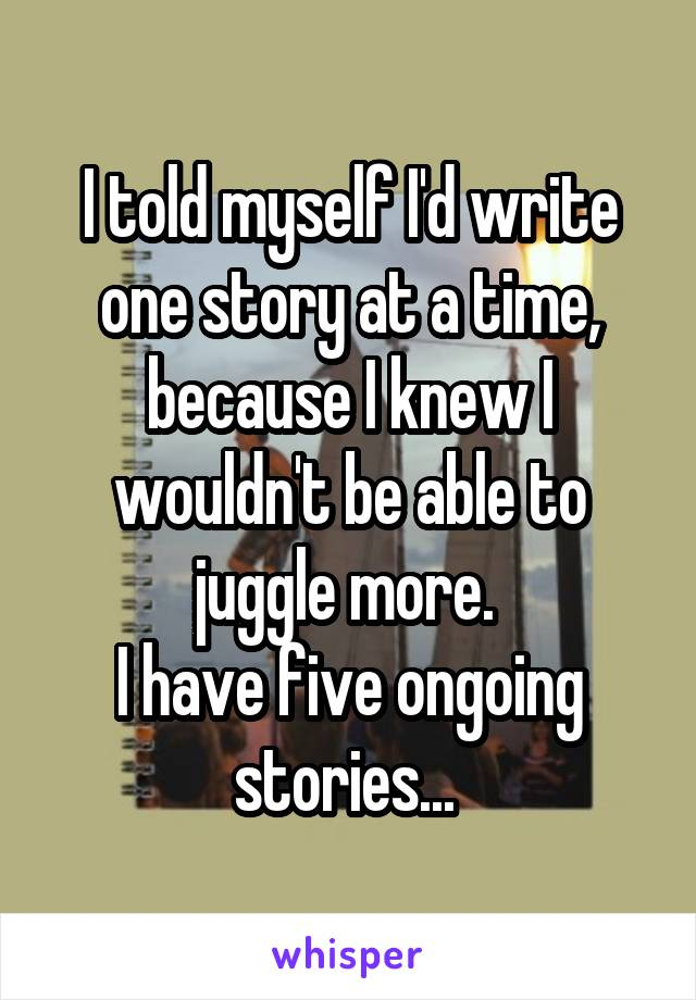 I told myself I'd write one story at a time, because I knew I wouldn't be able to juggle more.  I have five ongoing stories...