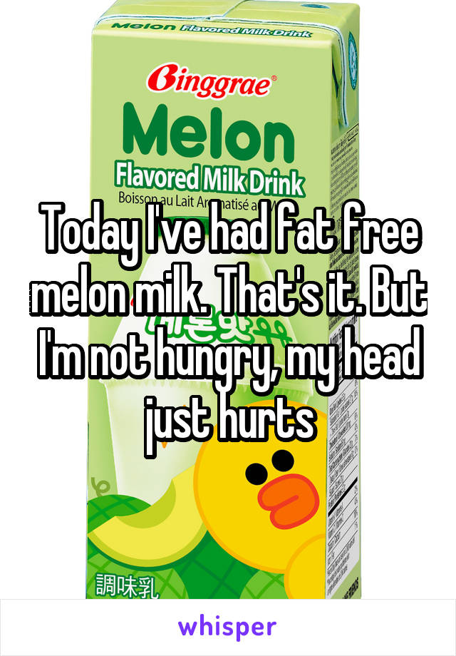 Today I've had fat free melon milk. That's it. But I'm not hungry, my head just hurts