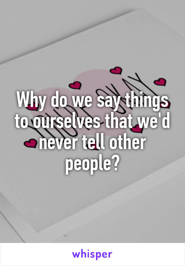 Why do we say things to ourselves that we'd never tell other people?