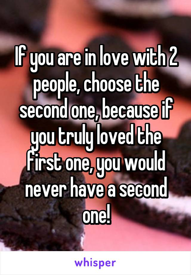 If you are in love with 2 people, choose the second one, because if you truly loved the first one, you would never have a second one!