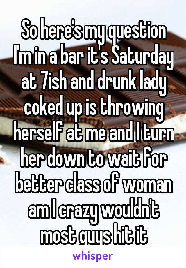 So here's my question I'm in a bar it's Saturday at 7ish and drunk lady coked up is throwing herself at me and I turn her down to wait for better class of woman am I crazy wouldn't most guys hit it