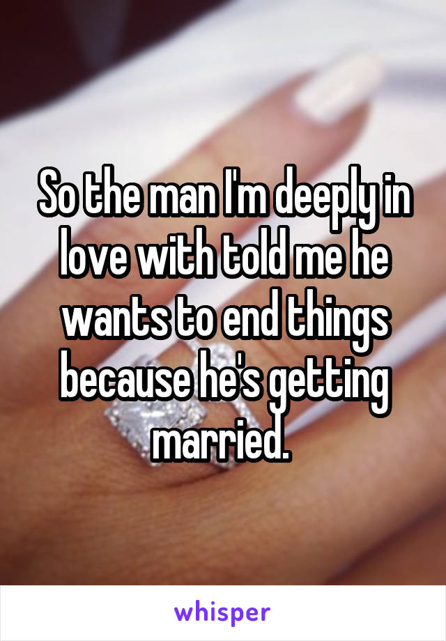 So the man I'm deeply in love with told me he wants to end things because he's getting married.