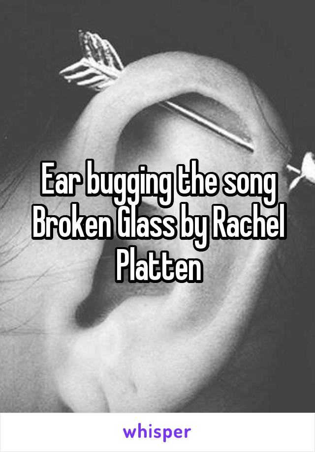 Ear bugging the song Broken Glass by Rachel Platten