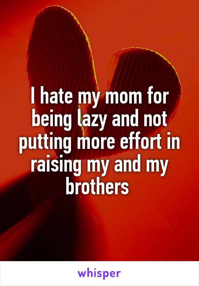I hate my mom for being lazy and not putting more effort in raising my and my brothers