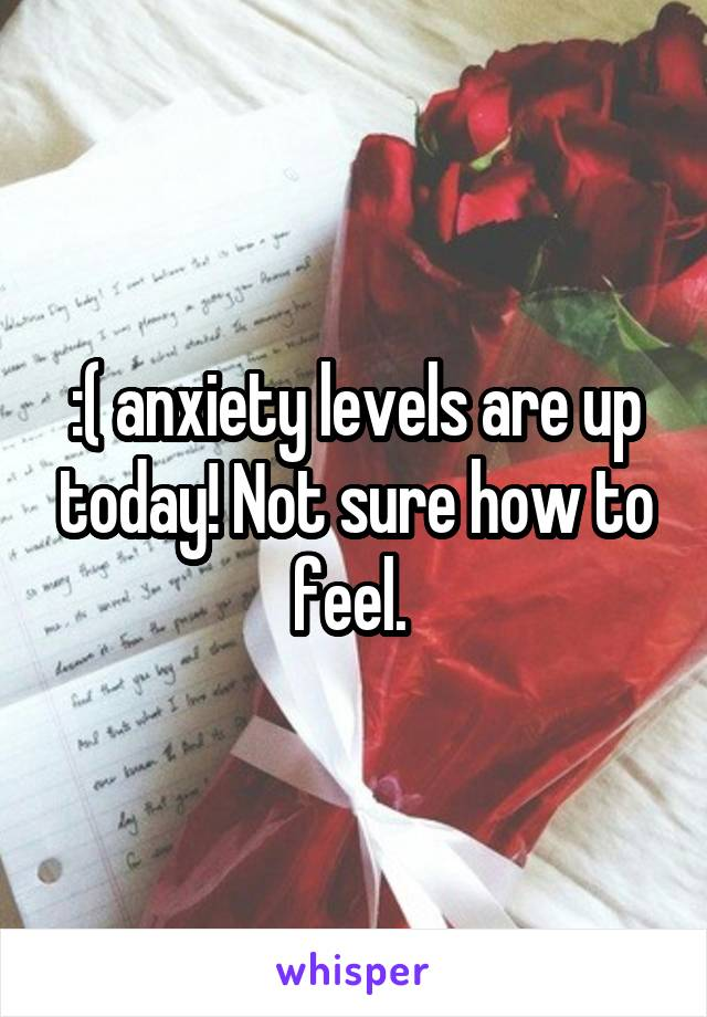 :( anxiety levels are up today! Not sure how to feel.