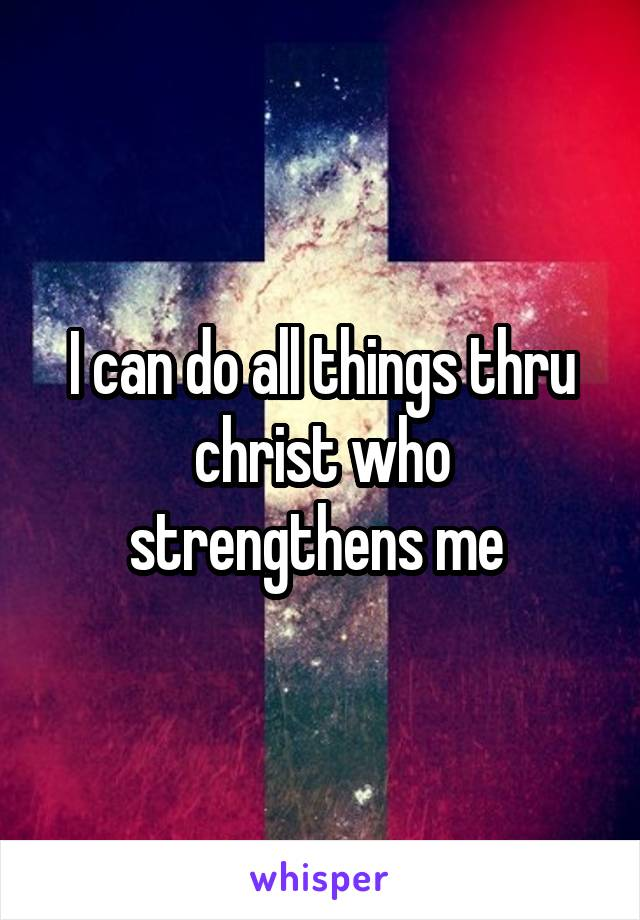 I can do all things thru christ who strengthens me