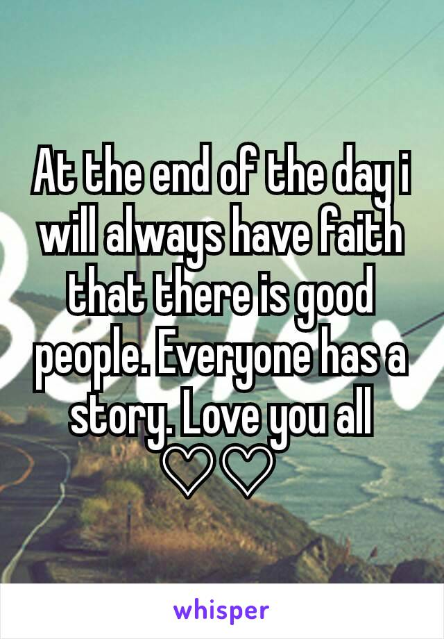At the end of the day i will always have faith that there is good people. Everyone has a story. Love you all ♡♡