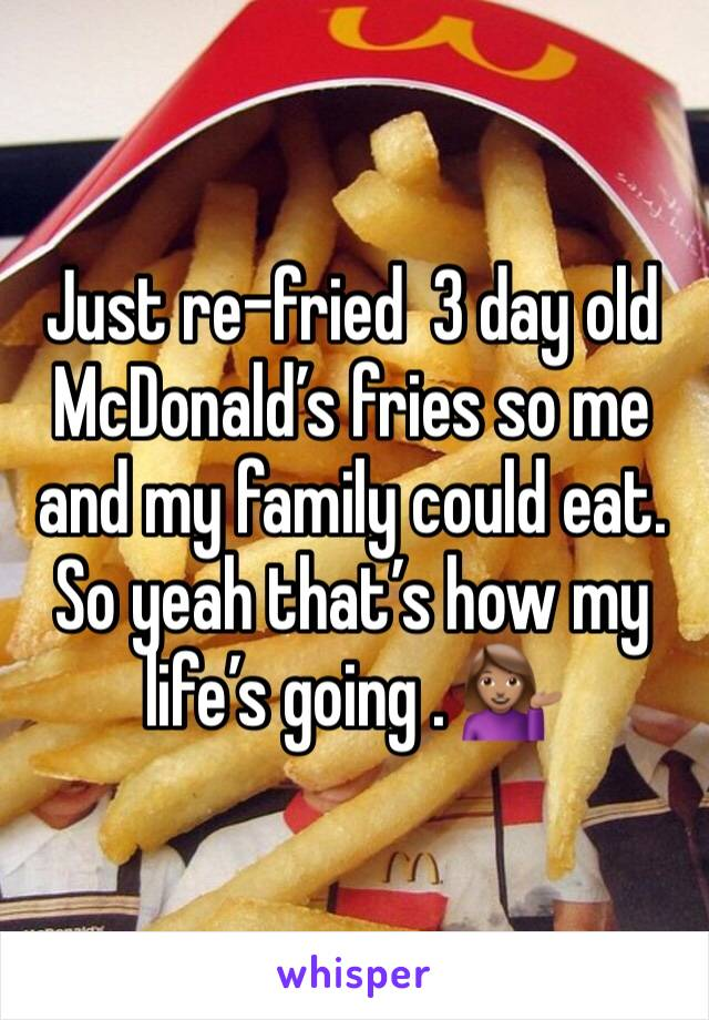 Just re-fried  3 day old McDonald's fries so me and my family could eat. So yeah that's how my life's going . 💁🏽