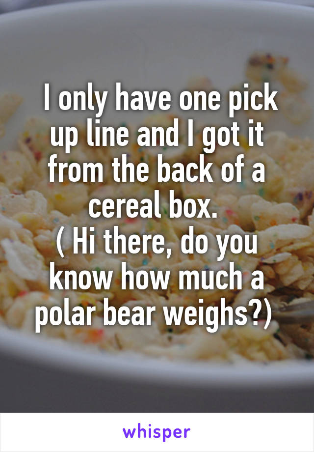 I only have one pick up line and I got it from the back of a cereal box.  ( Hi there, do you know how much a polar bear weighs?)