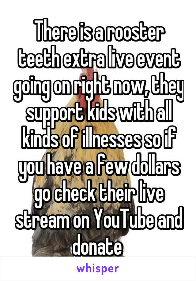 There is a rooster teeth extra live event going on right now, they support kids with all kinds of illnesses so if you have a few dollars go check their live stream on YouTube and donate