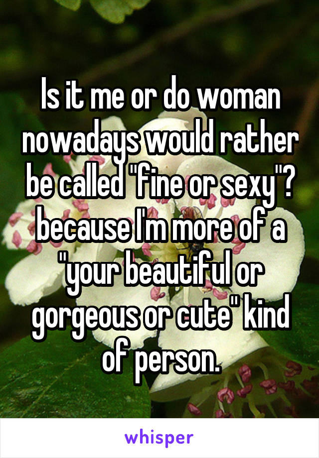 "Is it me or do woman nowadays would rather be called ""fine or sexy""? because I'm more of a ""your beautiful or gorgeous or cute"" kind of person."