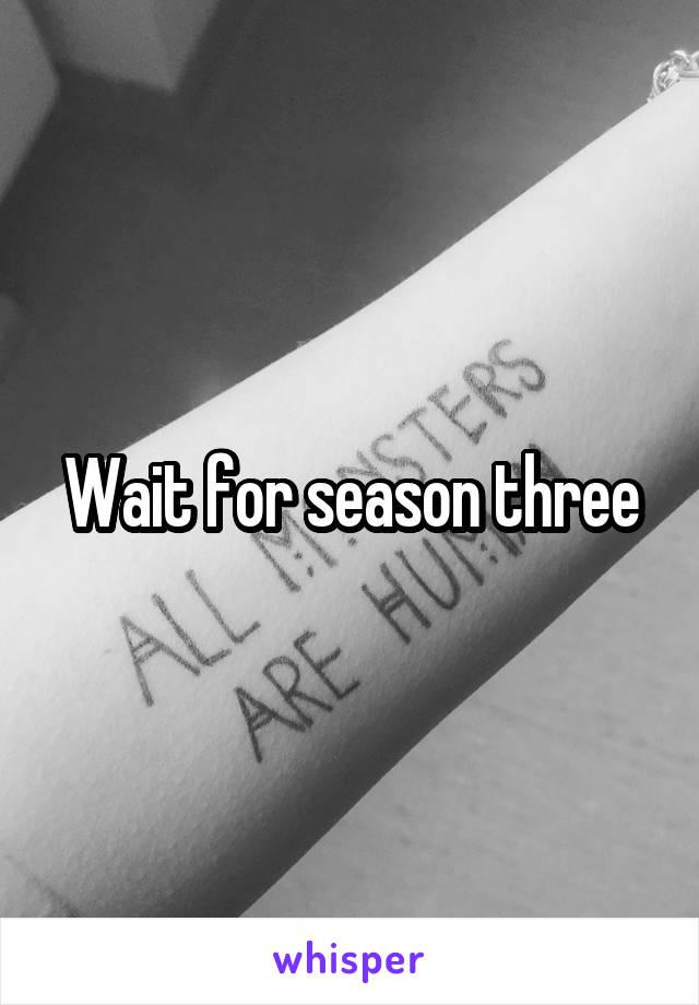 Wait for season three