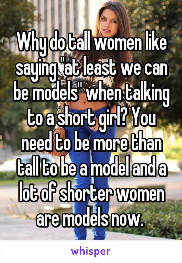 """Why do tall women like saying """"at least we can be models"""" when talking to a short girl? You need to be more than tall to be a model and a lot of shorter women are models now."""