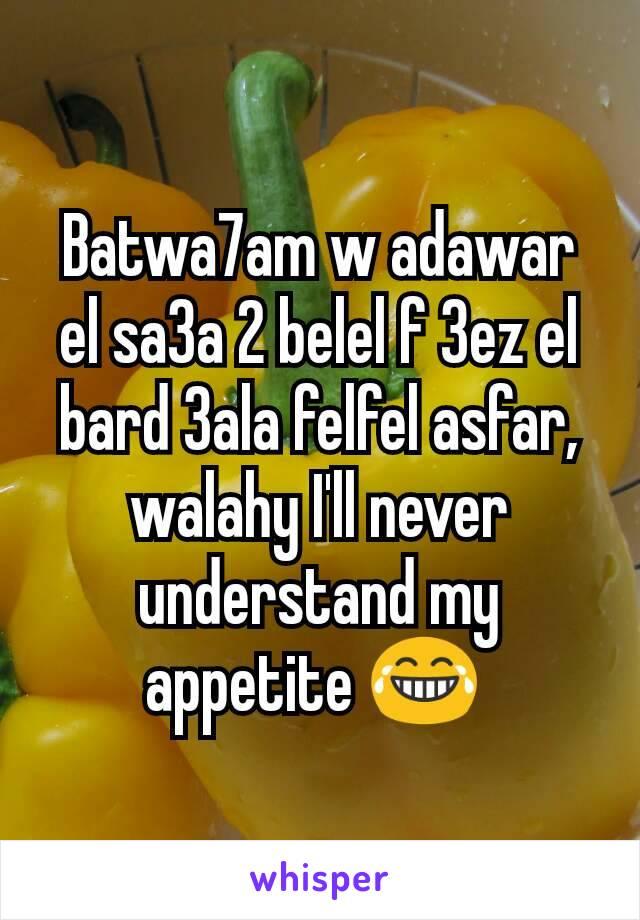 Batwa7am w adawar el sa3a 2 belel f 3ez el bard 3ala felfel asfar, walahy I'll never understand my appetite 😂