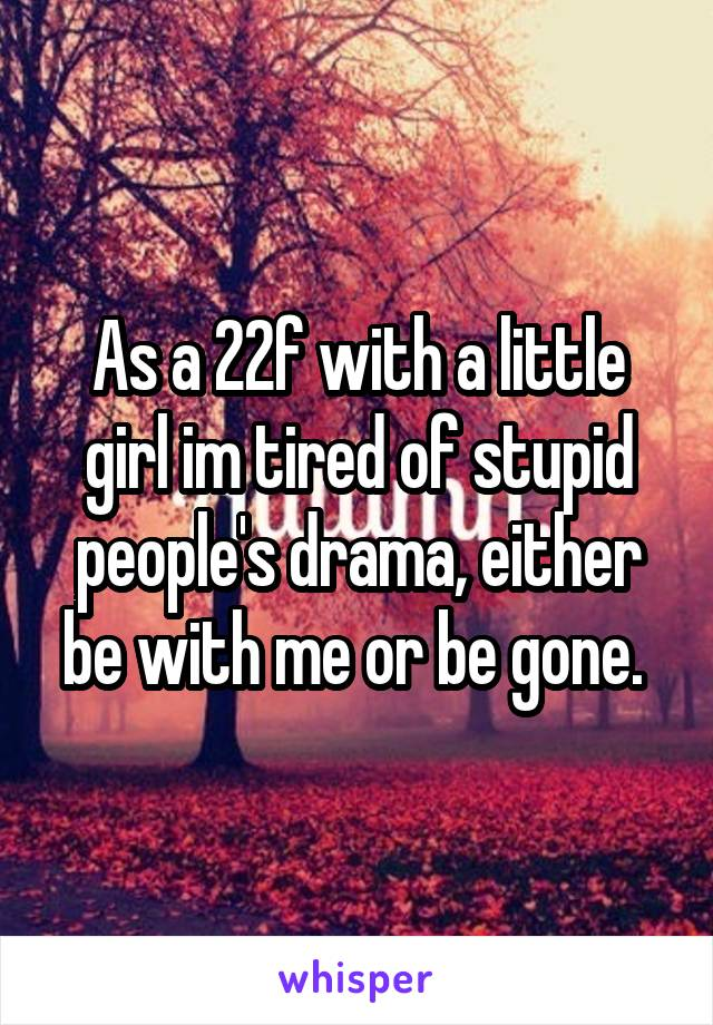 As a 22f with a little girl im tired of stupid people's drama, either be with me or be gone.