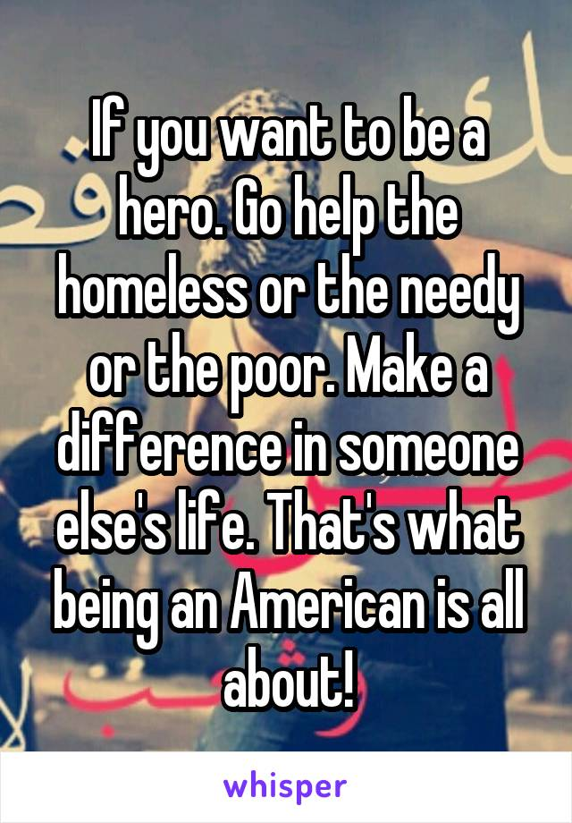 If you want to be a hero. Go help the homeless or the needy or the poor. Make a difference in someone else's life. That's what being an American is all about!