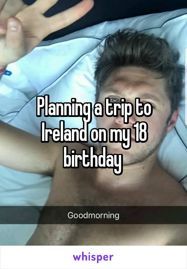 Planning a trip to Ireland on my 18 birthday