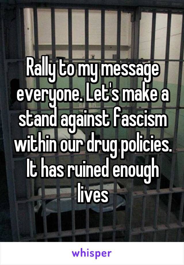 Rally to my message everyone. Let's make a stand against fascism within our drug policies. It has ruined enough lives