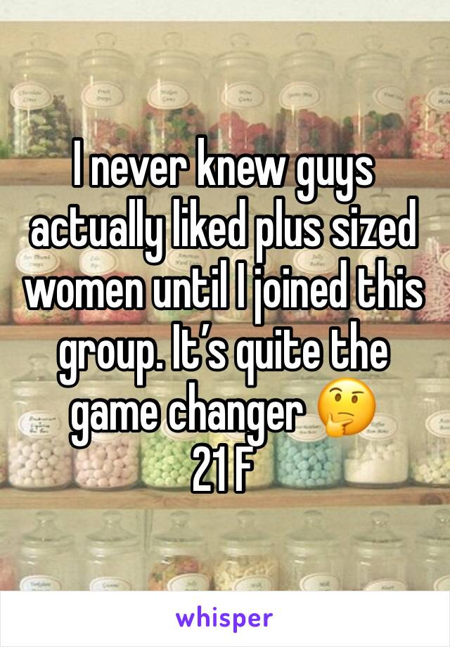 I never knew guys actually liked plus sized women until I joined this group. It's quite the game changer 🤔 21 F
