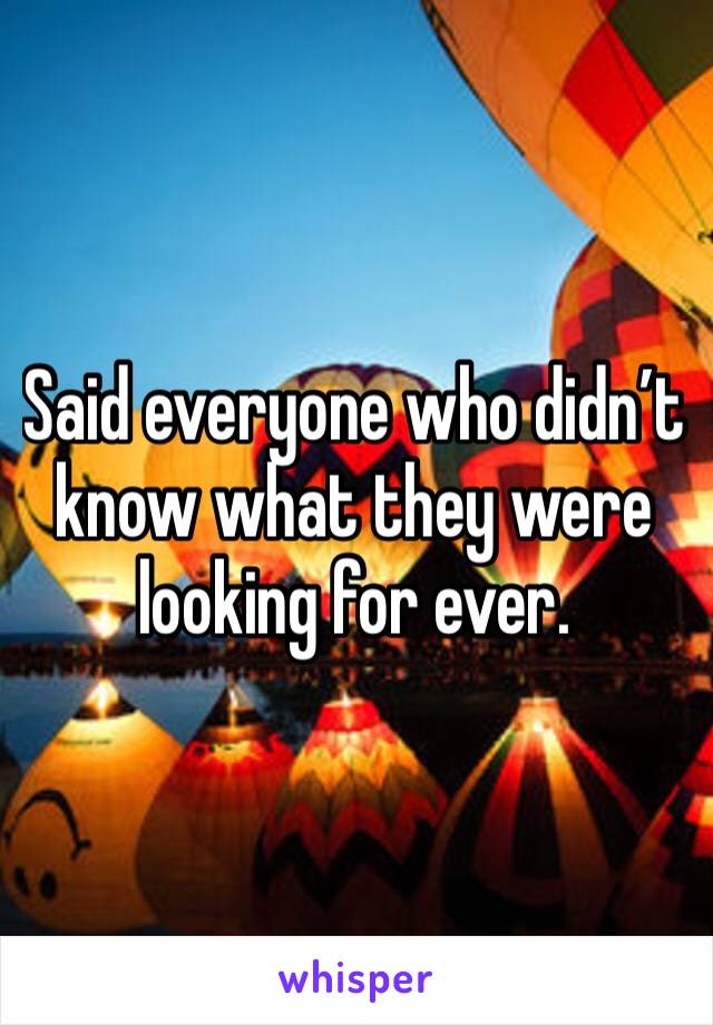 Said everyone who didn't know what they were looking for ever.