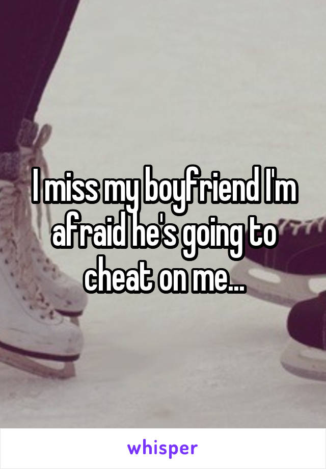 I miss my boyfriend I'm afraid he's going to cheat on me...