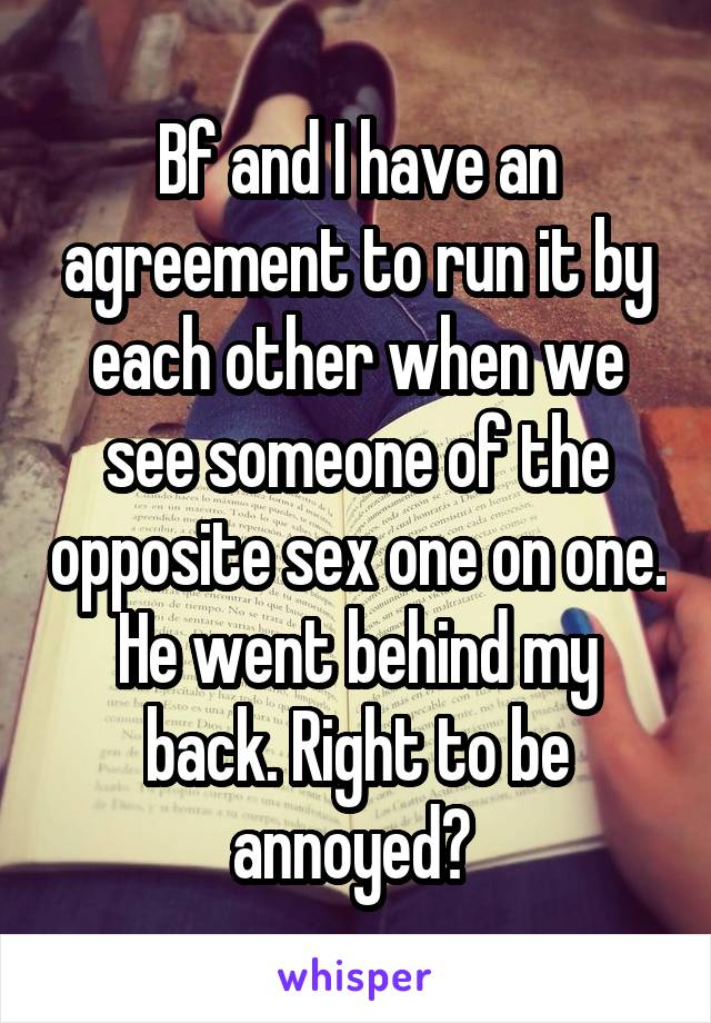 Bf and I have an agreement to run it by each other when we see someone of the opposite sex one on one. He went behind my back. Right to be annoyed?