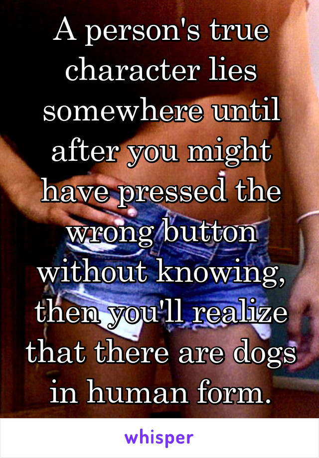 A person's true character lies somewhere until after you might have pressed the wrong button without knowing, then you'll realize that there are dogs in human form.