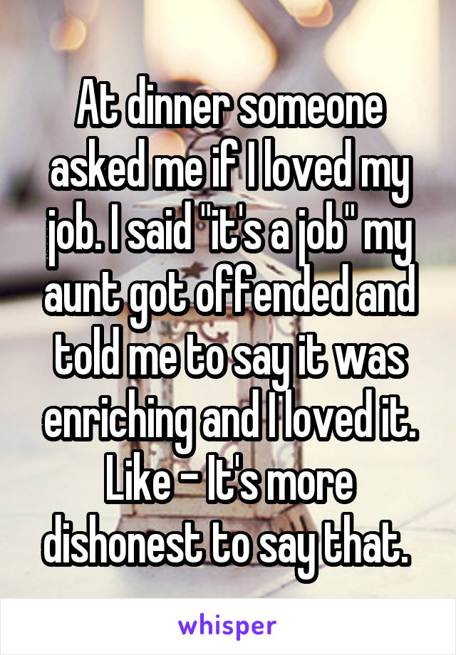 """At dinner someone asked me if I loved my job. I said """"it's a job"""" my aunt got offended and told me to say it was enriching and I loved it. Like - It's more dishonest to say that."""