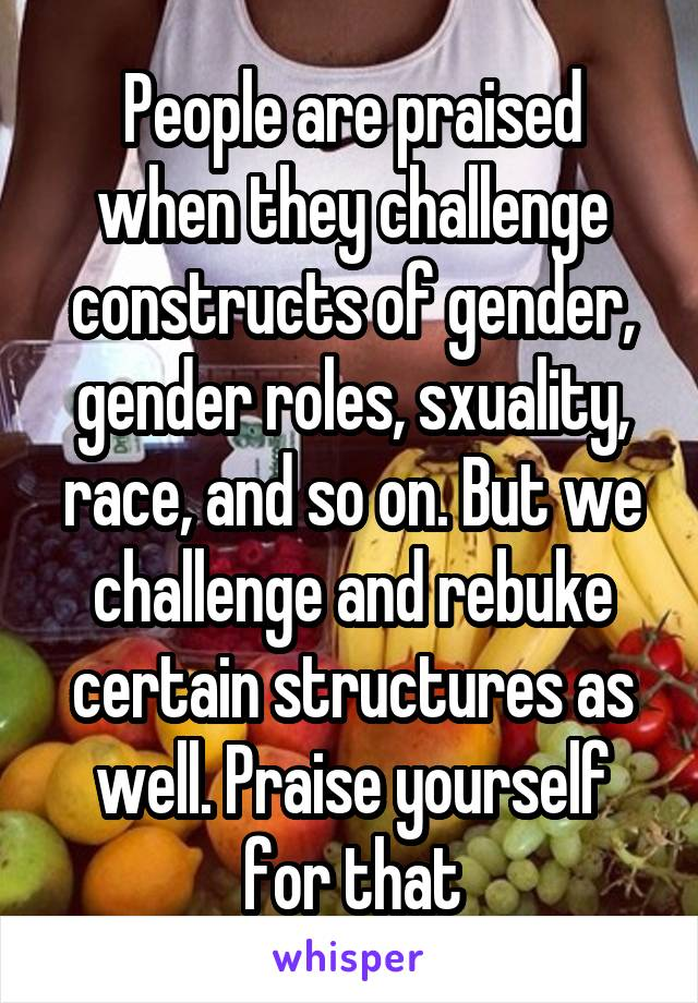 People are praised when they challenge constructs of gender, gender roles, sxuality, race, and so on. But we challenge and rebuke certain structures as well. Praise yourself for that