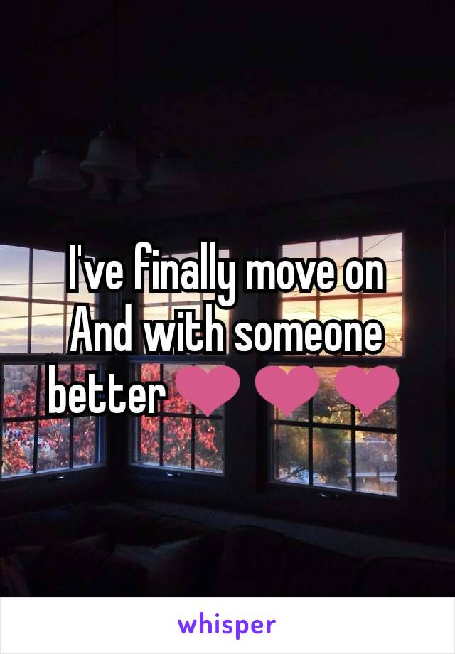 I've finally move on And with someone better❤❤❤