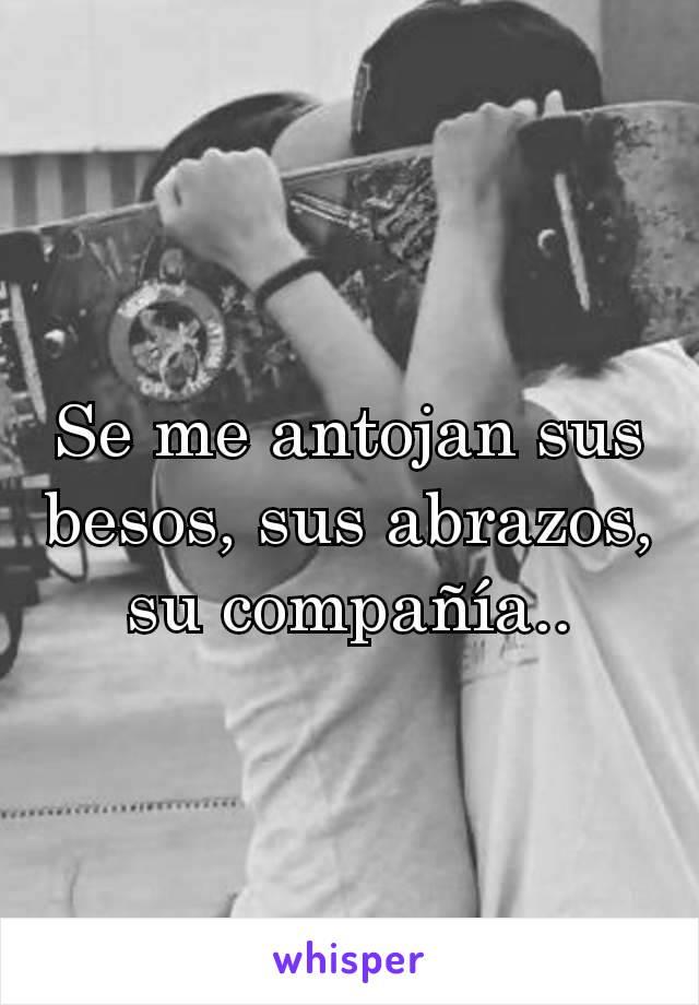 Se me antojan sus besos, sus abrazos, su compañía..