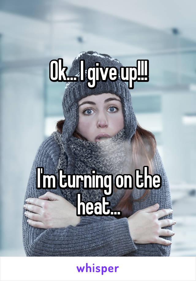 Ok... I give up!!!    I'm turning on the heat...