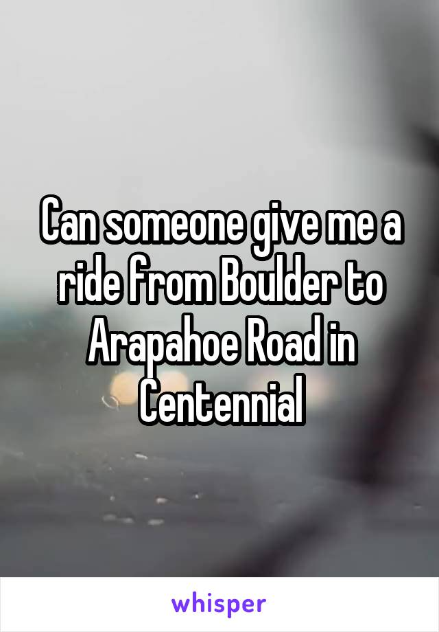 Can someone give me a ride from Boulder to Arapahoe Road in Centennial
