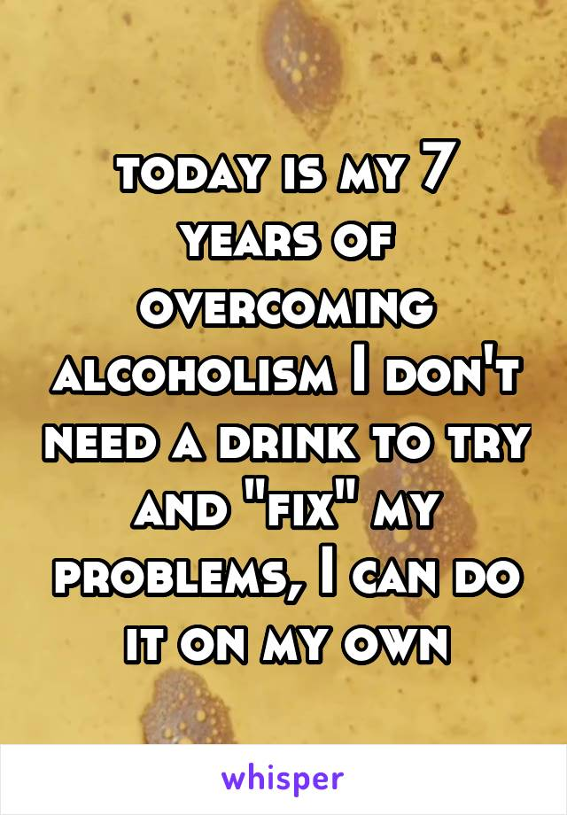 "today is my 7 years of overcoming alcoholism I don't need a drink to try and ""fix"" my problems, I can do it on my own"
