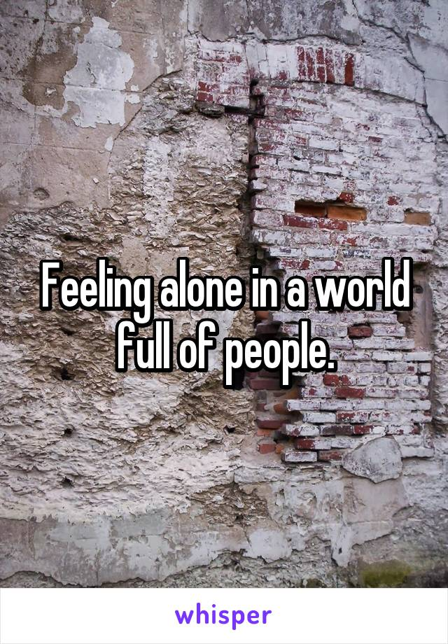 Feeling alone in a world full of people.