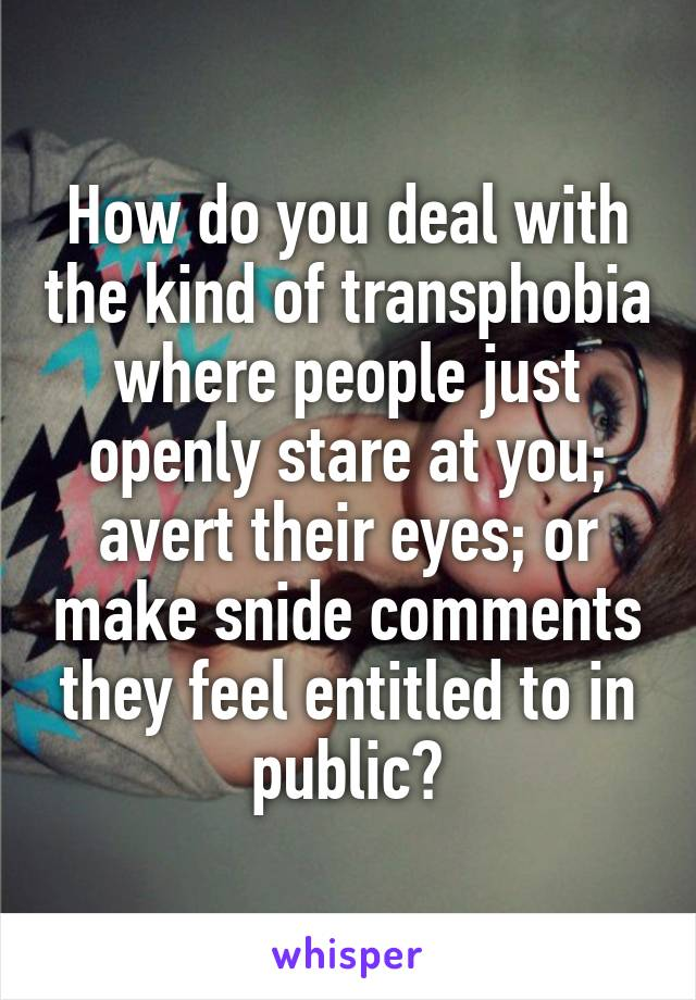 How do you deal with the kind of transphobia where people just openly stare at you; avert their eyes; or make snide comments they feel entitled to in public?