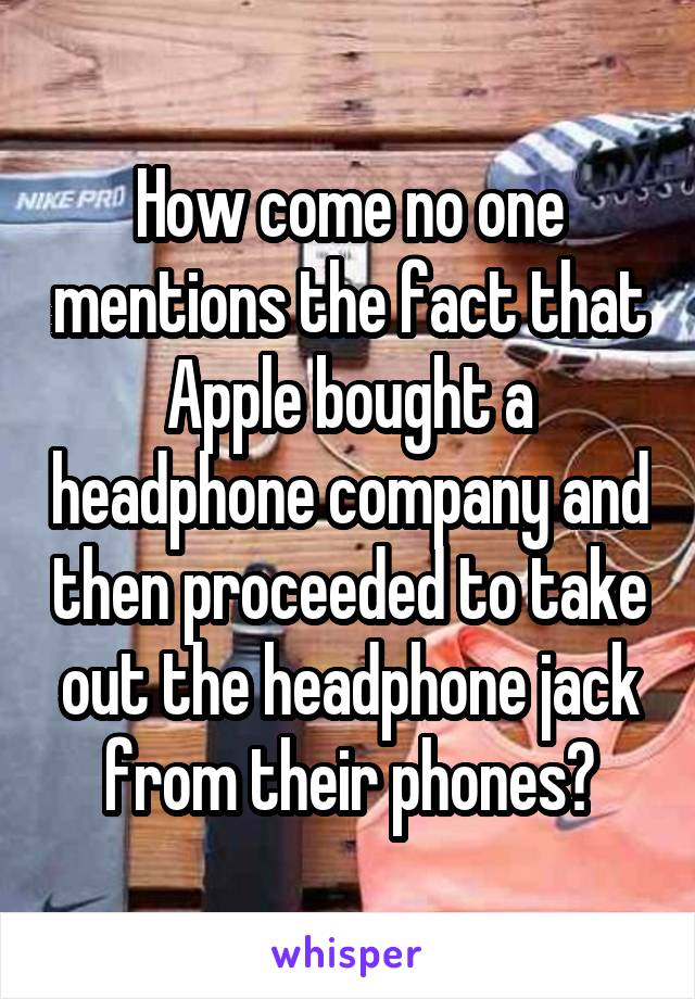 How come no one mentions the fact that Apple bought a headphone company and then proceeded to take out the headphone jack from their phones?