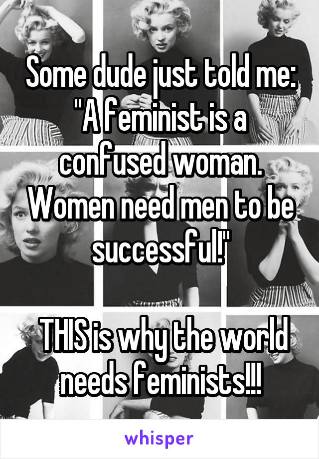 """Some dude just told me: """"A feminist is a confused woman. Women need men to be successful!""""   THIS is why the world needs feminists!!!"""