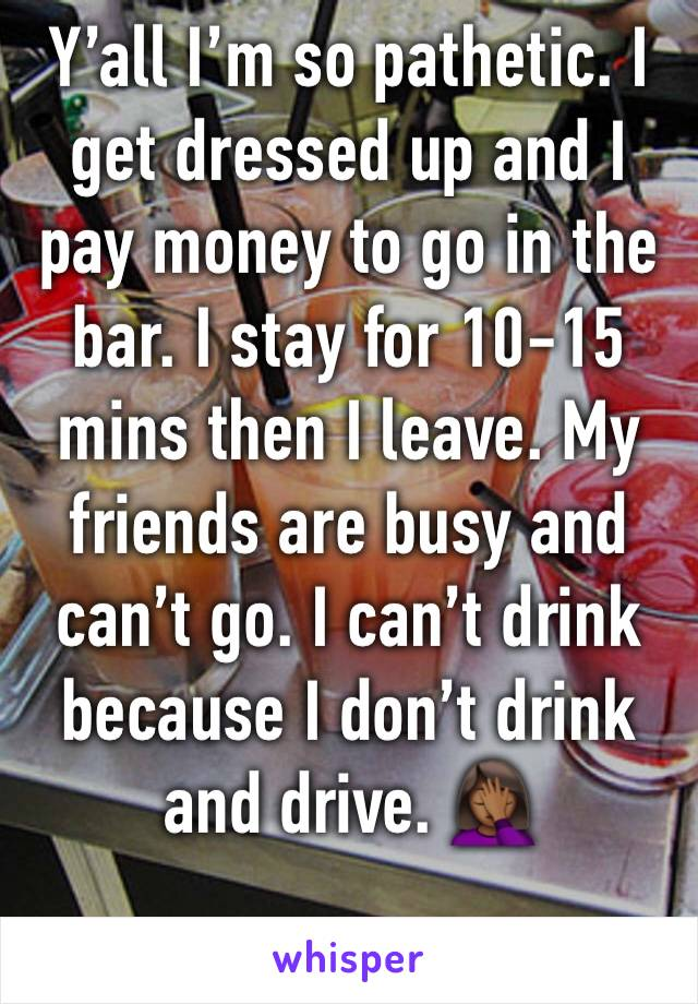 Y'all I'm so pathetic. I get dressed up and I pay money to go in the bar. I stay for 10-15 mins then I leave. My friends are busy and can't go. I can't drink because I don't drink and drive. 🤦🏾‍♀️