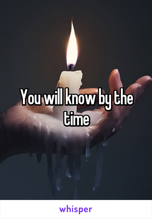 You will know by the time