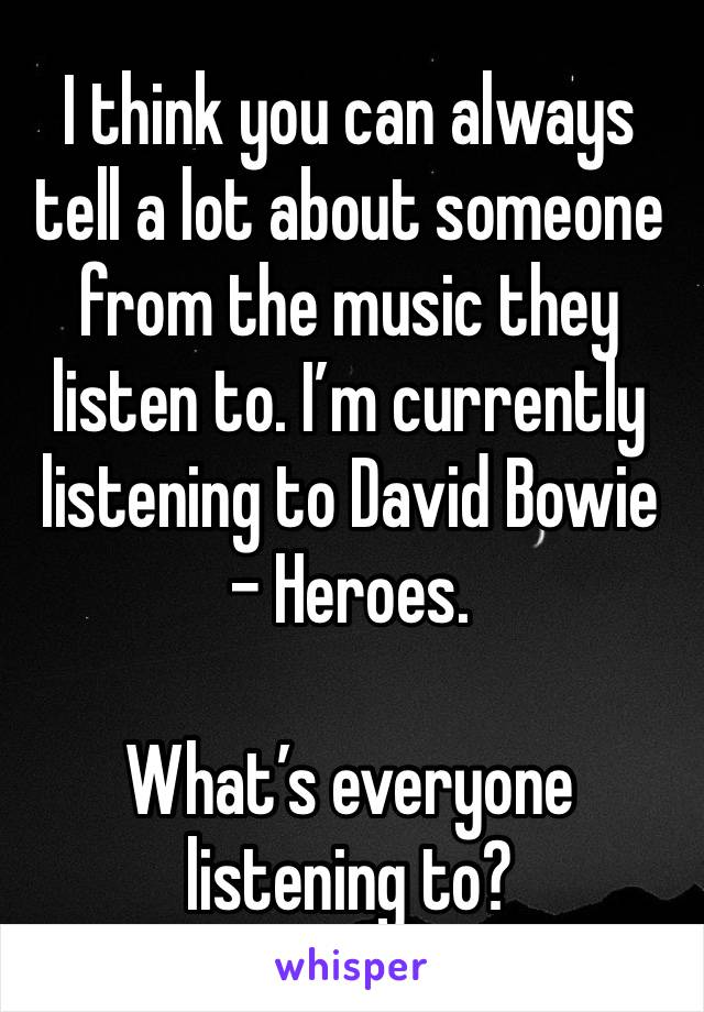 I think you can always tell a lot about someone from the music they listen to. I'm currently listening to David Bowie - Heroes.   What's everyone listening to?