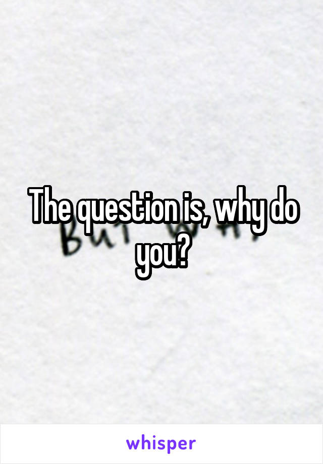 The question is, why do you?