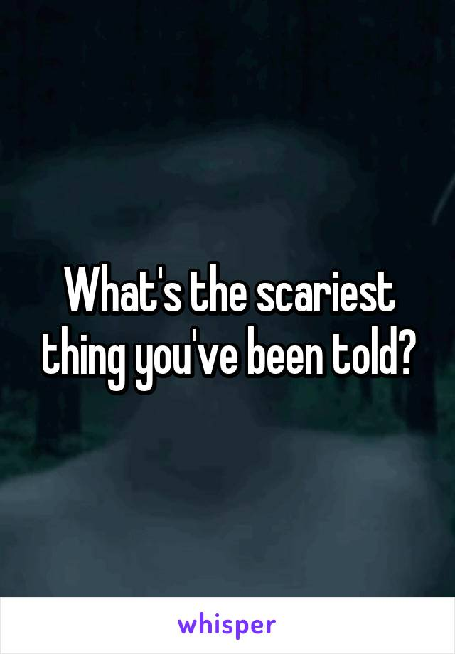 What's the scariest thing you've been told?
